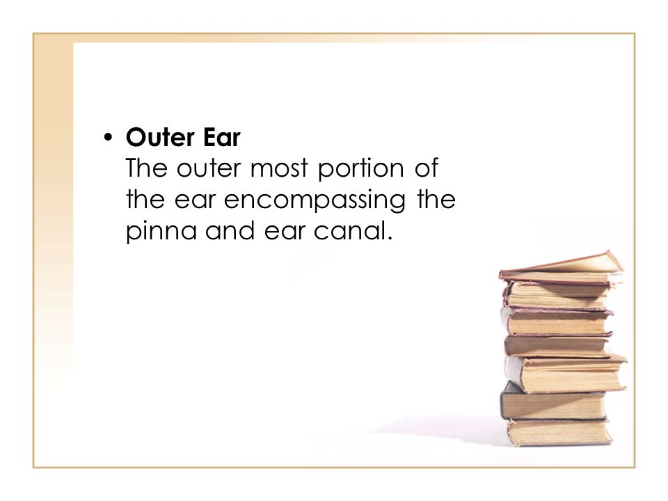 Outer Ear The outer most portion of the ear encompassing the pinna and ear canal.
