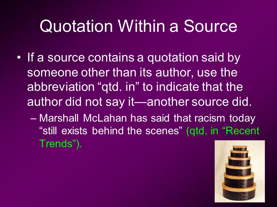 Quotation Within a Source If a source contains a quotation said by someone other than its author, use the abbreviation qtd.