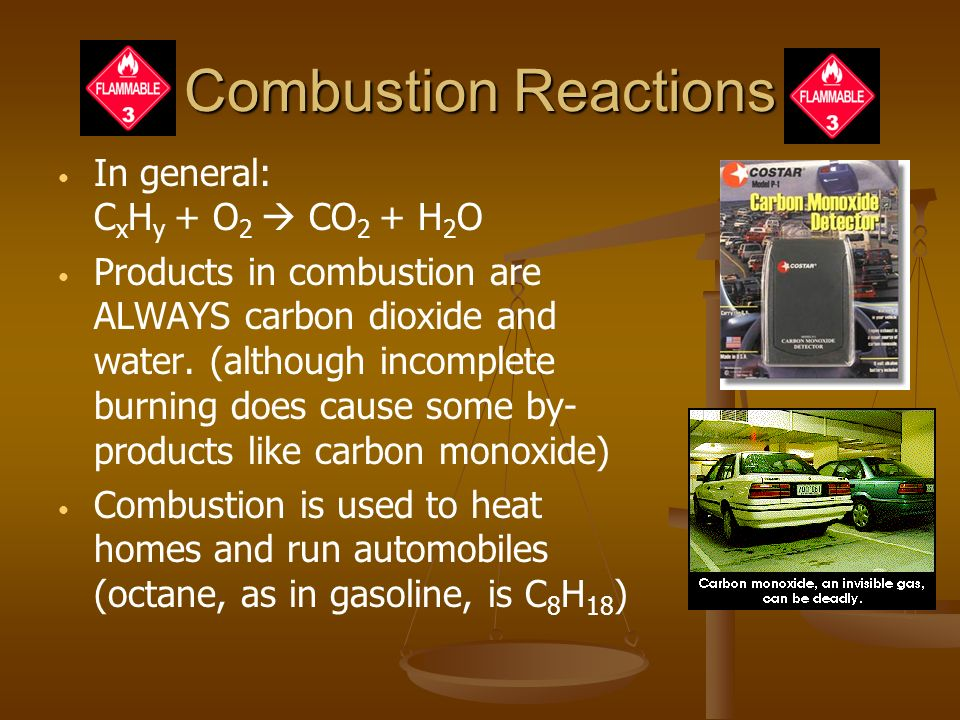 Combustion Reactions In general: C x H y + O 2  CO 2 + H 2 O Products in combustion are ALWAYS carbon dioxide and water.