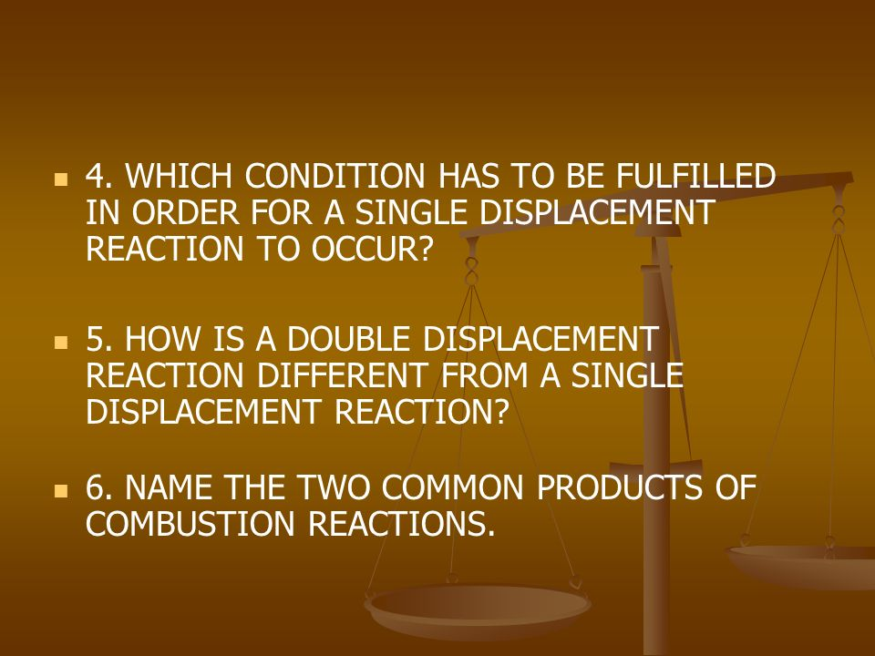 4. WHICH CONDITION HAS TO BE FULFILLED IN ORDER FOR A SINGLE DISPLACEMENT REACTION TO OCCUR.