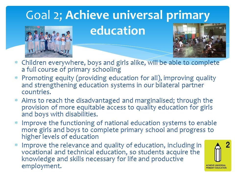  Children everywhere, boys and girls alike, will be able to complete a full course of primary schooling  Promoting equity (providing education for all), improving quality and strengthening education systems in our bilateral partner countries.