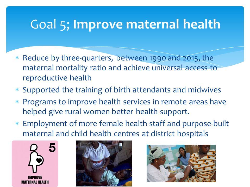  Reduce by three-quarters, between 1990 and 2015, the maternal mortality ratio and achieve universal access to reproductive health  Supported the training of birth attendants and midwives  Programs to improve health services in remote areas have helped give rural women better health support.