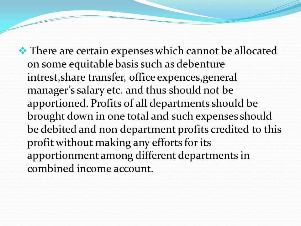  There are certain expenses which cannot be allocated on some equitable basis such as debenture intrest,share transfer, office expences,general manager's salary etc.