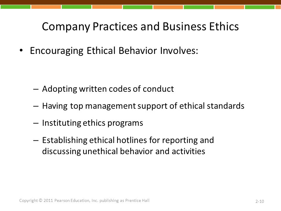Company Practices and Business Ethics Encouraging Ethical Behavior Involves: – Adopting written codes of conduct – Having top management support of ethical standards – Instituting ethics programs – Establishing ethical hotlines for reporting and discussing unethical behavior and activities 2-10 Copyright © 2011 Pearson Education, Inc.