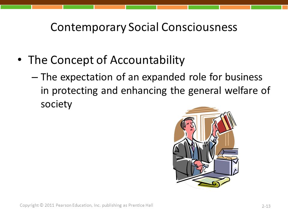 Contemporary Social Consciousness The Concept of Accountability – The expectation of an expanded role for business in protecting and enhancing the general welfare of society 2-13 Copyright © 2011 Pearson Education, Inc.