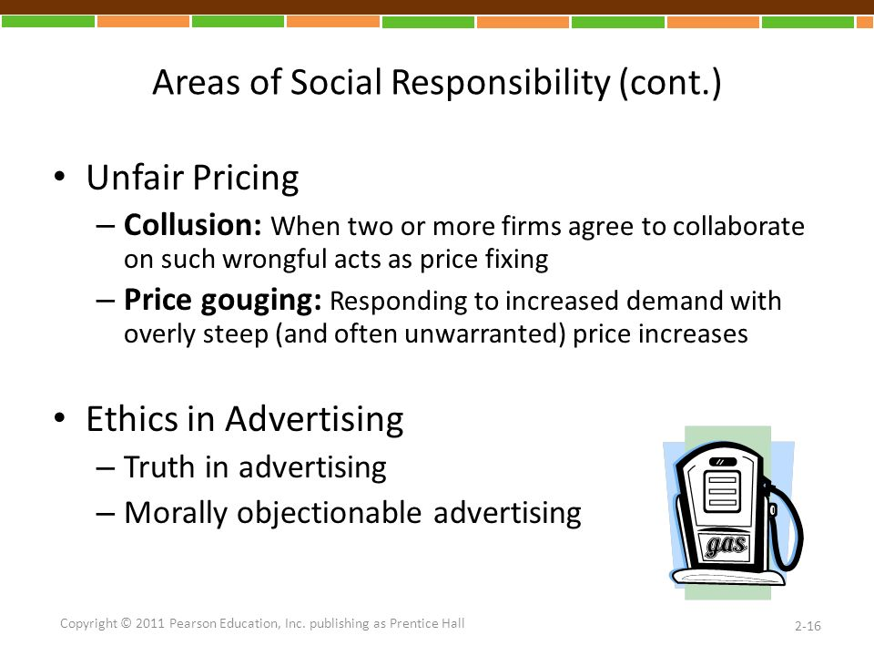 Areas of Social Responsibility (cont.) Unfair Pricing – Collusion: When two or more firms agree to collaborate on such wrongful acts as price fixing – Price gouging: Responding to increased demand with overly steep (and often unwarranted) price increases Ethics in Advertising – Truth in advertising – Morally objectionable advertising 2-16 Copyright © 2011 Pearson Education, Inc.
