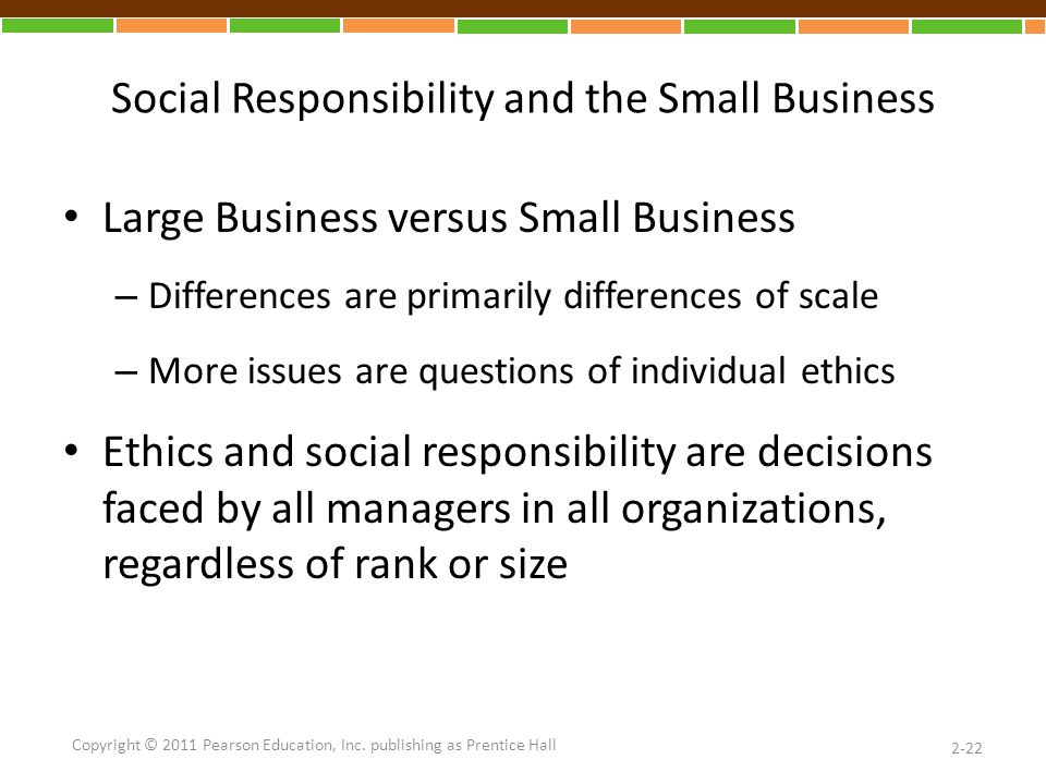 Social Responsibility and the Small Business Large Business versus Small Business – Differences are primarily differences of scale – More issues are questions of individual ethics Ethics and social responsibility are decisions faced by all managers in all organizations, regardless of rank or size 2-22 Copyright © 2011 Pearson Education, Inc.