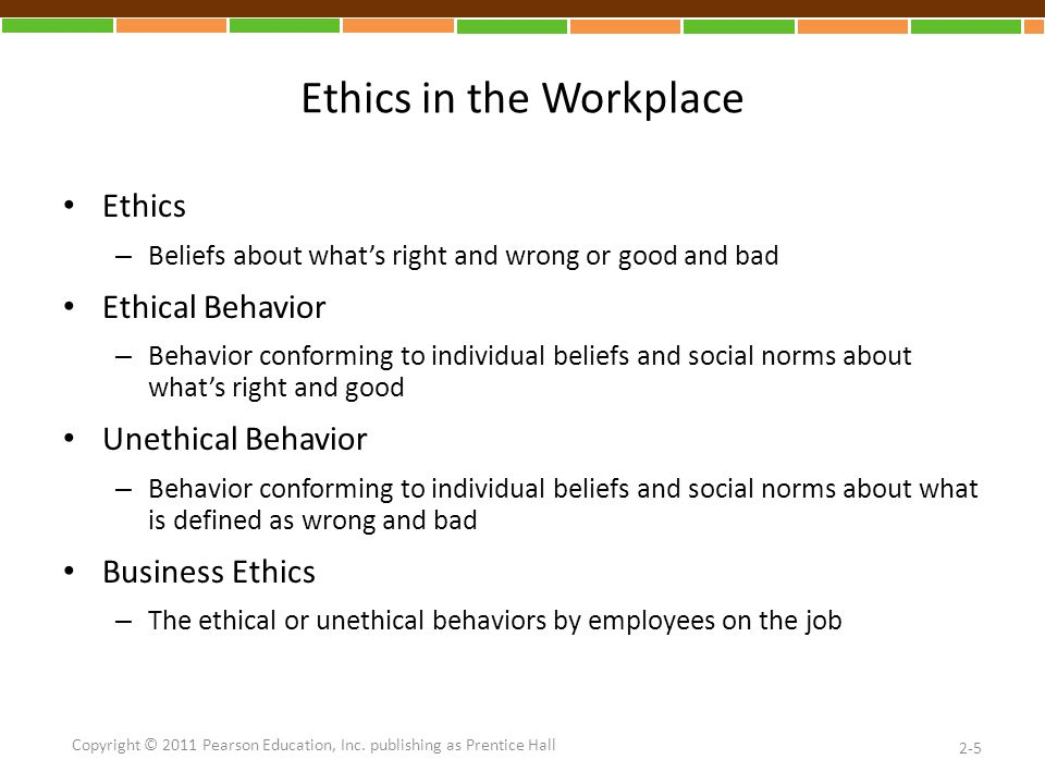 Ethics in the Workplace Ethics – Beliefs about what's right and wrong or good and bad Ethical Behavior – Behavior conforming to individual beliefs and social norms about what's right and good Unethical Behavior – Behavior conforming to individual beliefs and social norms about what is defined as wrong and bad Business Ethics – The ethical or unethical behaviors by employees on the job 2-5 Copyright © 2011 Pearson Education, Inc.