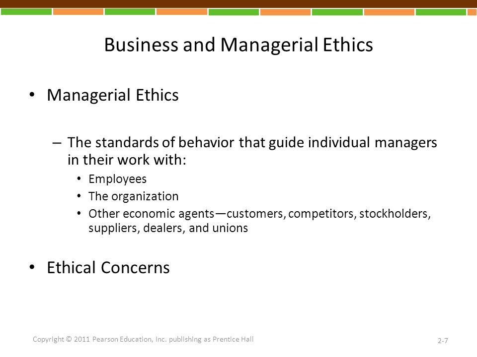 Business and Managerial Ethics Managerial Ethics – The standards of behavior that guide individual managers in their work with: Employees The organization Other economic agents—customers, competitors, stockholders, suppliers, dealers, and unions Ethical Concerns 2-7 Copyright © 2011 Pearson Education, Inc.