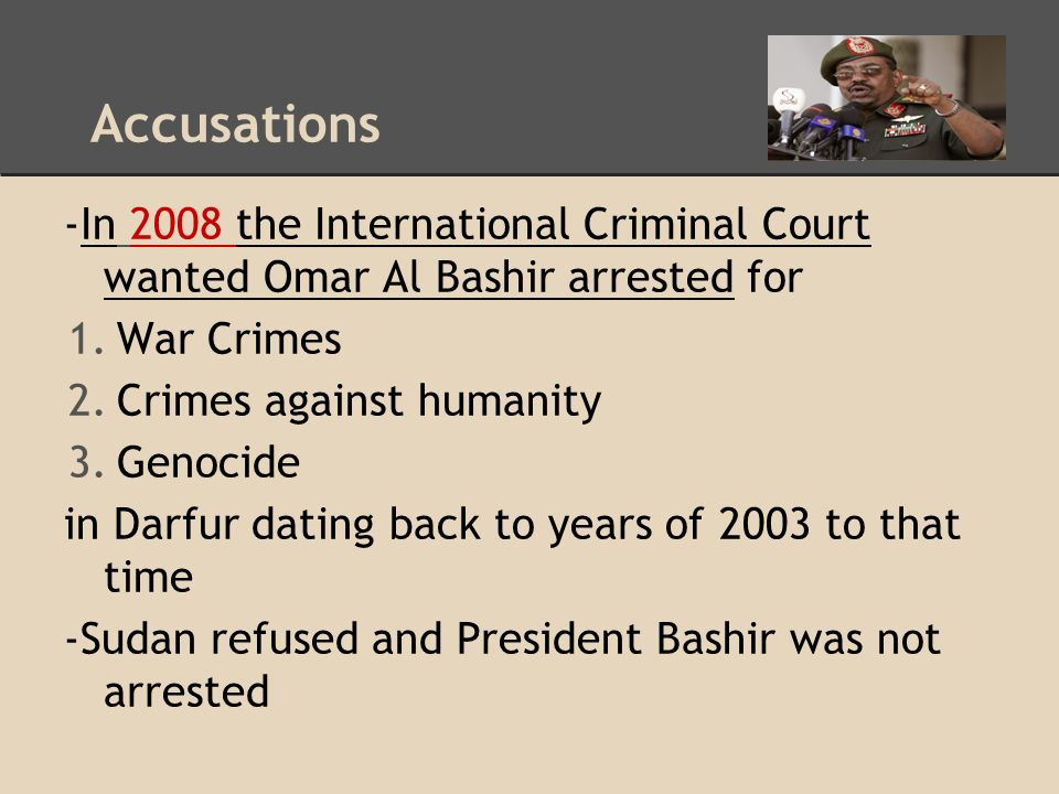 Accusations -In 2008 the International Criminal Court wanted Omar Al Bashir arrested for 1.War Crimes 2.Crimes against humanity 3.Genocide in Darfur dating back to years of 2003 to that time -Sudan refused and President Bashir was not arrested