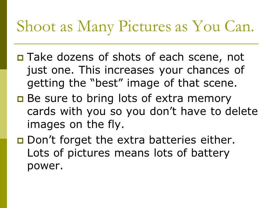 Shoot as Many Pictures as You Can.  Take dozens of shots of each scene, not just one.