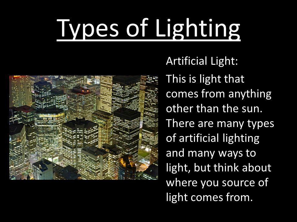 Types of Lighting Artificial Light: This is light that comes from anything other than the sun.