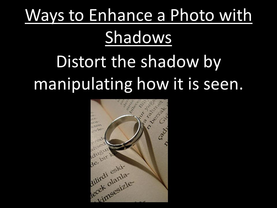 Ways to Enhance a Photo with Shadows Distort the shadow by manipulating how it is seen.