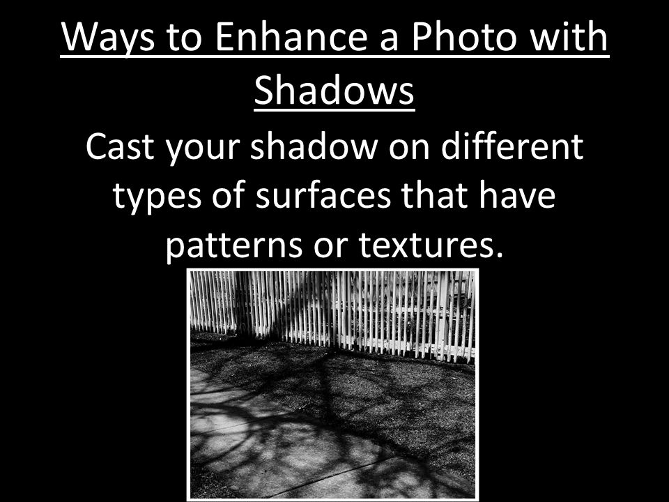 Ways to Enhance a Photo with Shadows Cast your shadow on different types of surfaces that have patterns or textures.
