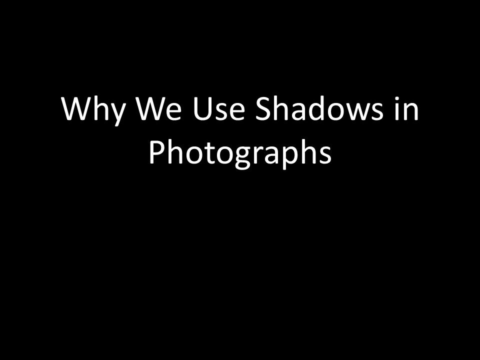 Why We Use Shadows in Photographs