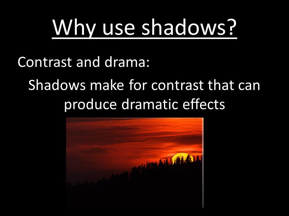 Why use shadows Contrast and drama: Shadows make for contrast that can produce dramatic effects