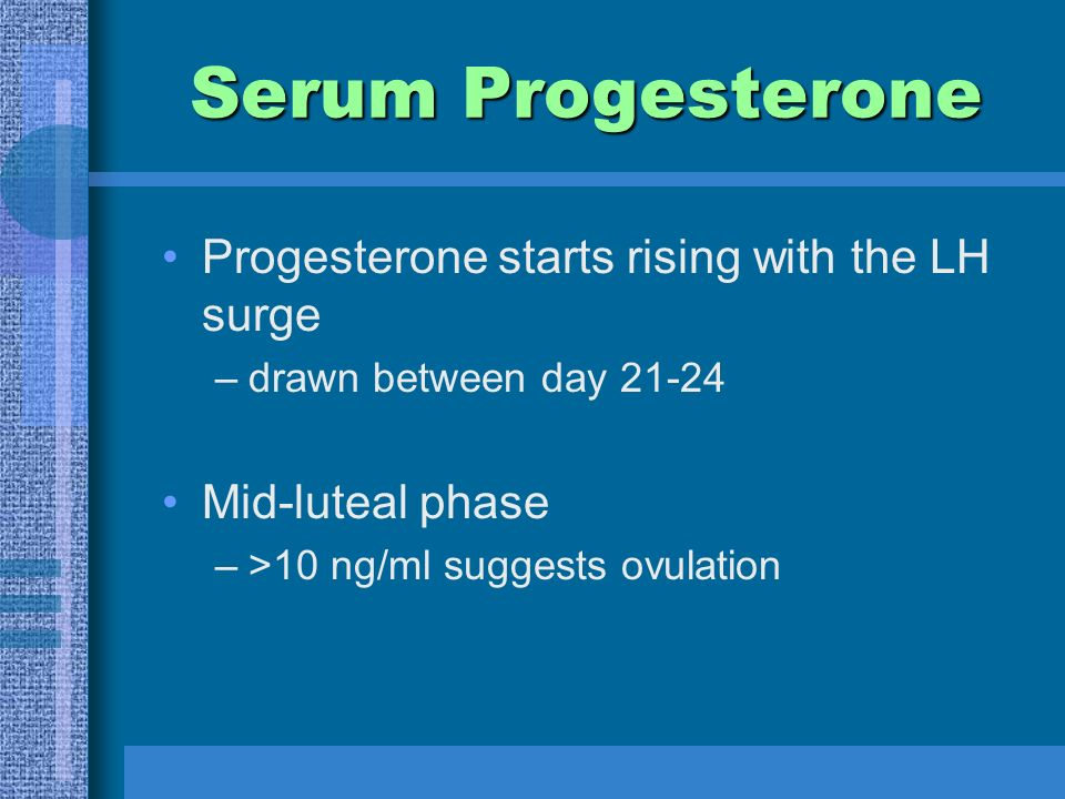 Serum Progesterone Progesterone starts rising with the LH surge –drawn between day Mid-luteal phase –>10 ng/ml suggests ovulation