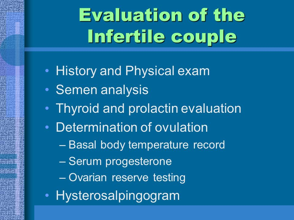 Evaluation of the Infertile couple History and Physical exam Semen analysis Thyroid and prolactin evaluation Determination of ovulation –Basal body temperature record –Serum progesterone –Ovarian reserve testing Hysterosalpingogram