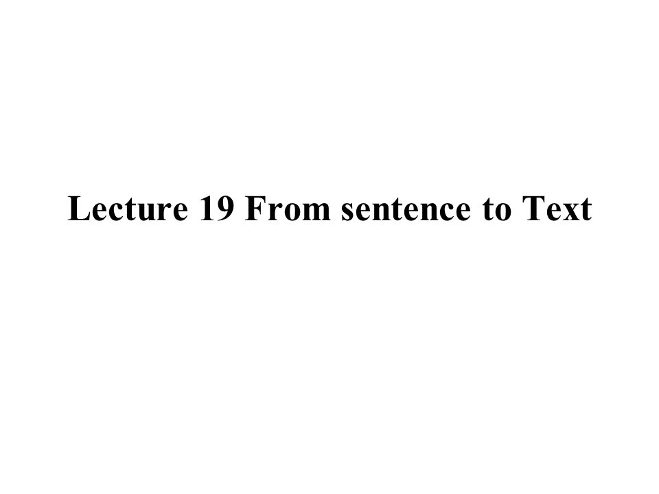 Lecture 19 From sentence to Text