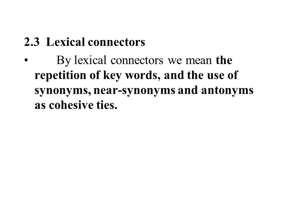 2.3 Lexical connectors By lexical connectors we mean the repetition of key words, and the use of synonyms, near-synonyms and antonyms as cohesive ties.