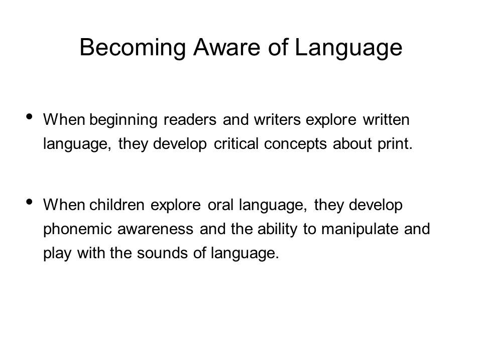 Becoming Aware of Language When beginning readers and writers explore written language, they develop critical concepts about print.