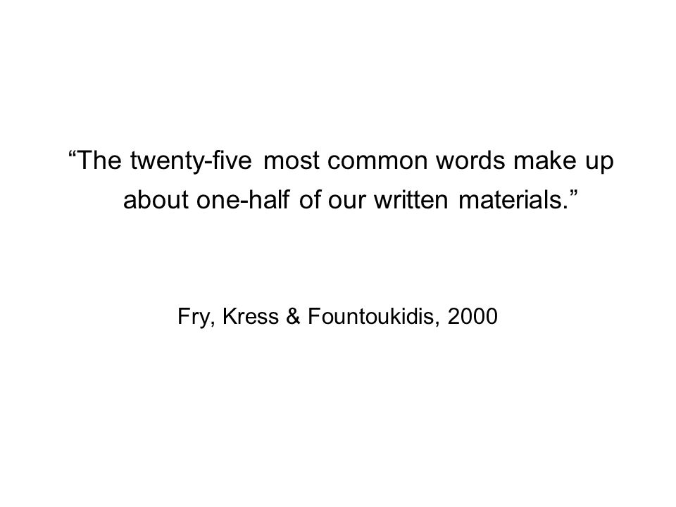 The twenty-five most common words make up about one-half of our written materials. Fry, Kress & Fountoukidis, 2000