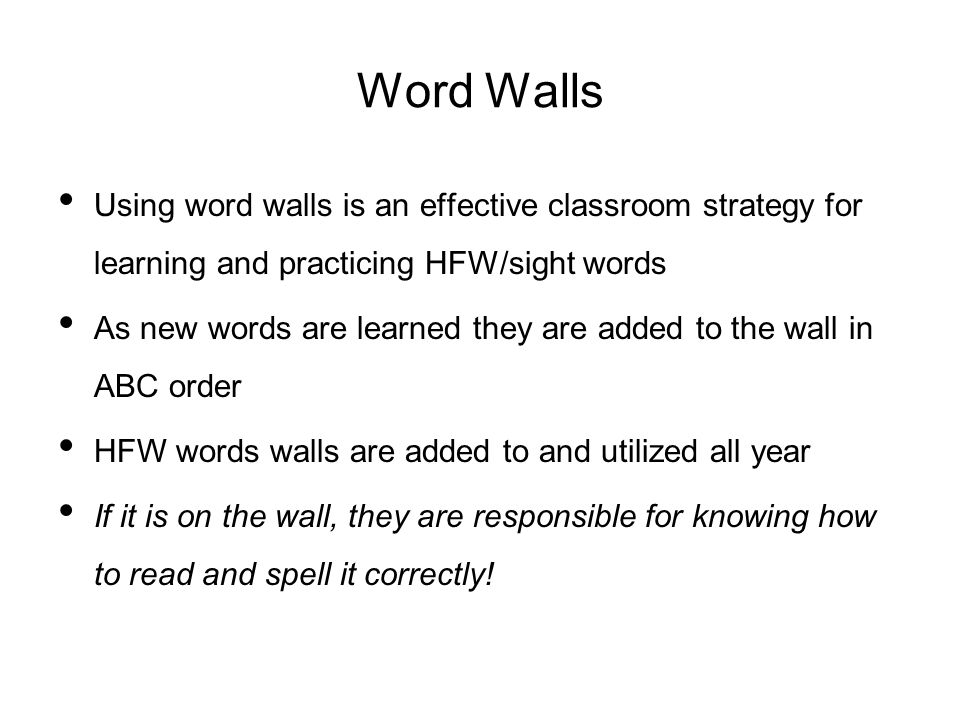 Word Walls Using word walls is an effective classroom strategy for learning and practicing HFW/sight words As new words are learned they are added to the wall in ABC order HFW words walls are added to and utilized all year If it is on the wall, they are responsible for knowing how to read and spell it correctly!