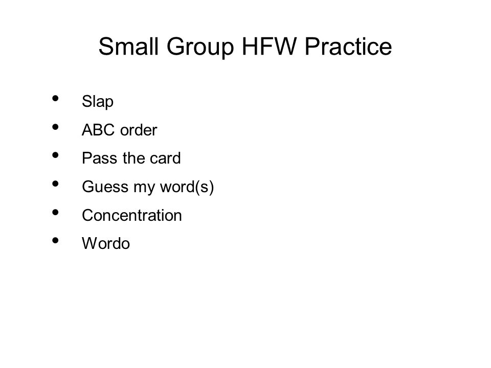 Small Group HFW Practice Slap ABC order Pass the card Guess my word(s) Concentration Wordo