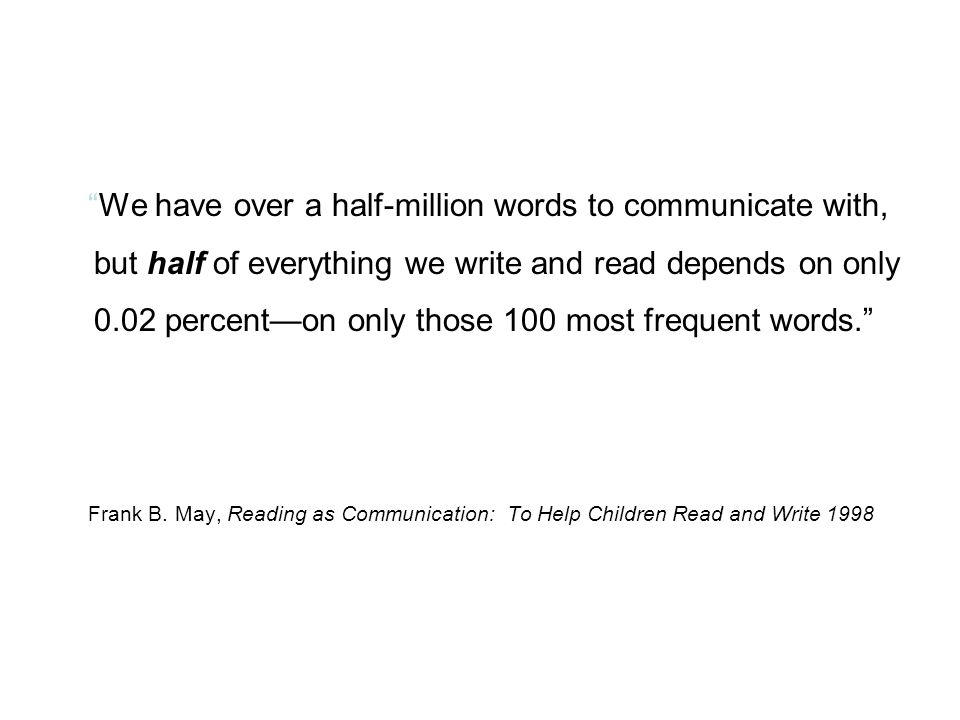 We have over a half-million words to communicate with, but half of everything we write and read depends on only 0.02 percent—on only those 100 most frequent words. Frank B.