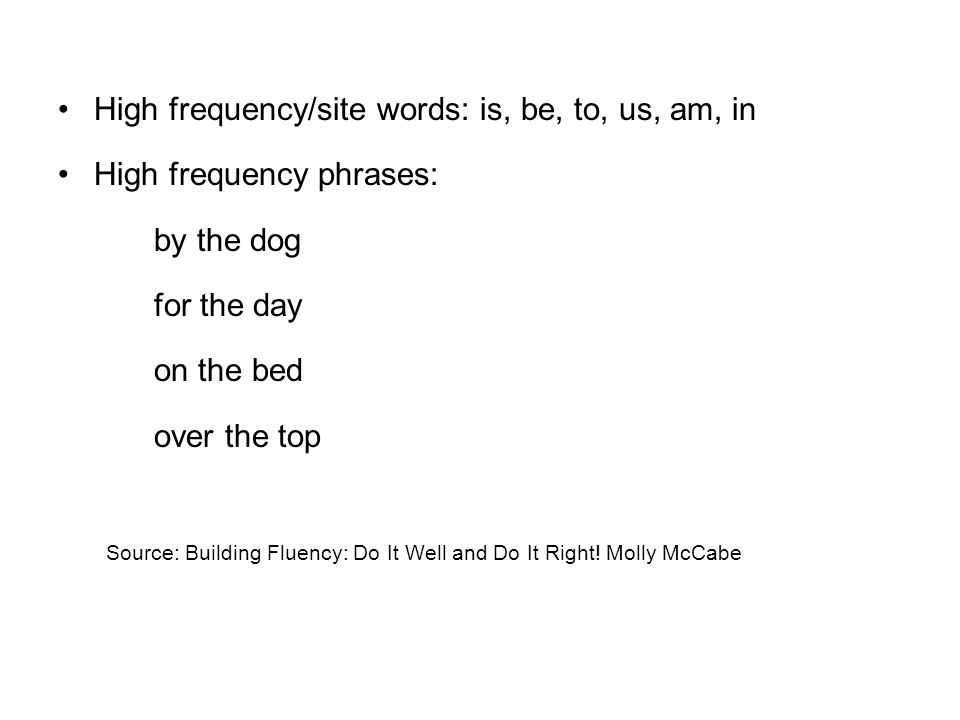 High frequency/site words: is, be, to, us, am, in High frequency phrases: by the dog for the day on the bed over the top Source: Building Fluency: Do It Well and Do It Right.