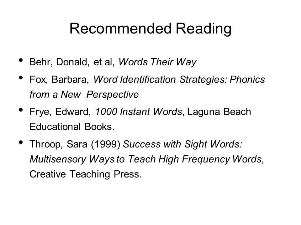 Recommended Reading Behr, Donald, et al, Words Their Way Fox, Barbara, Word Identification Strategies: Phonics from a New Perspective Frye, Edward, 1000 Instant Words, Laguna Beach Educational Books.
