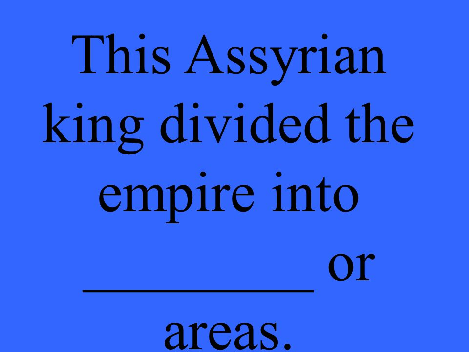 This Assyrian king divided the empire into ________ or areas.