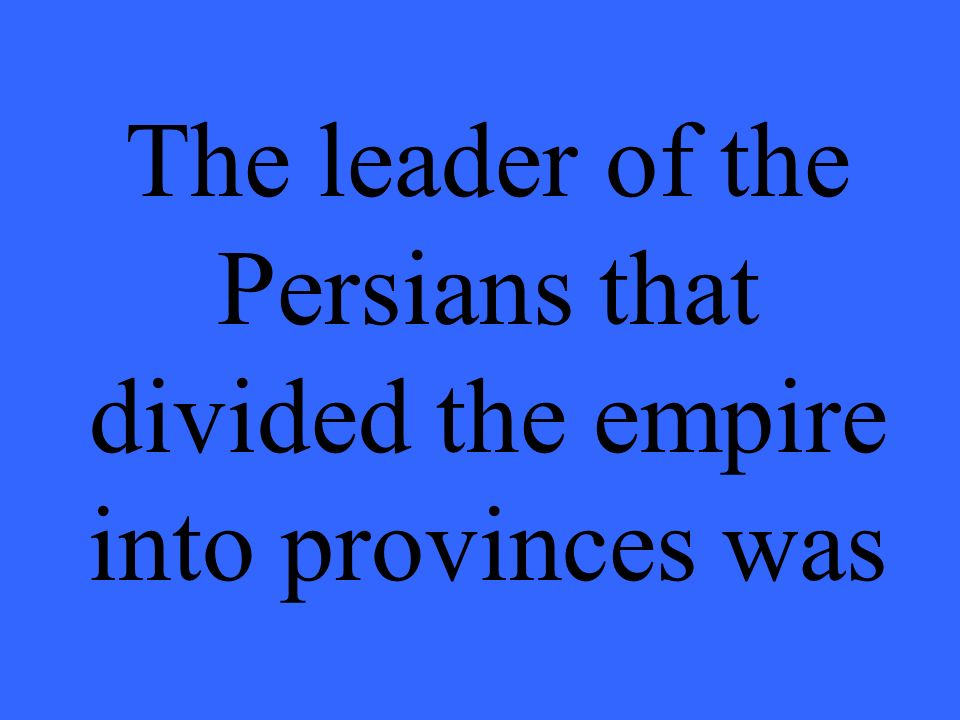 The leader of the Persians that divided the empire into provinces was _________