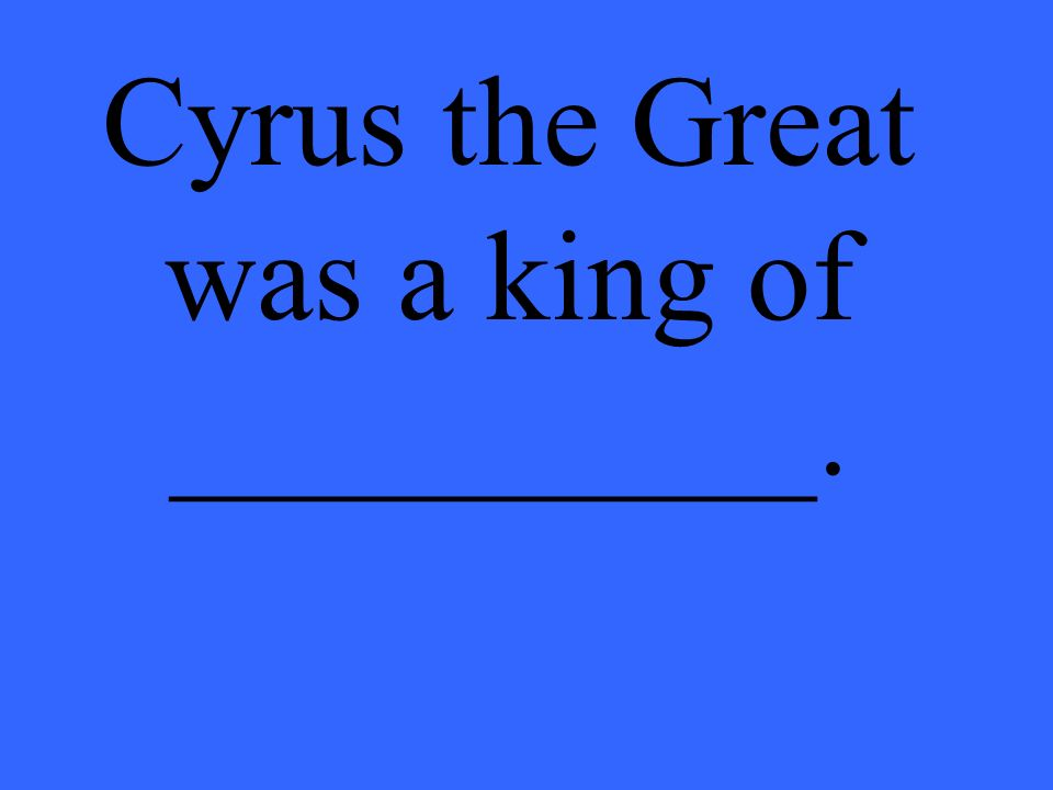 Cyrus the Great was a king of __________.