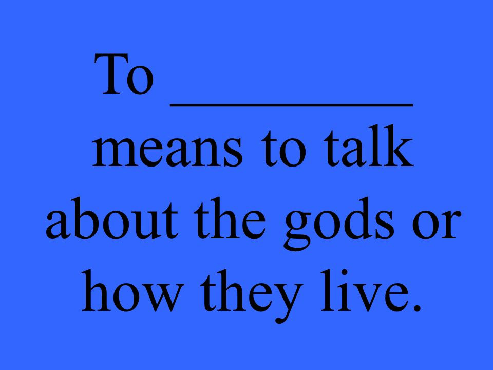 To ________ means to talk about the gods or how they live.