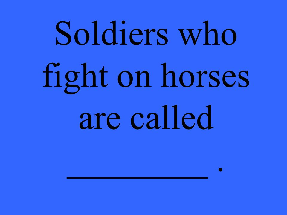 Soldiers who fight on horses are called ________.