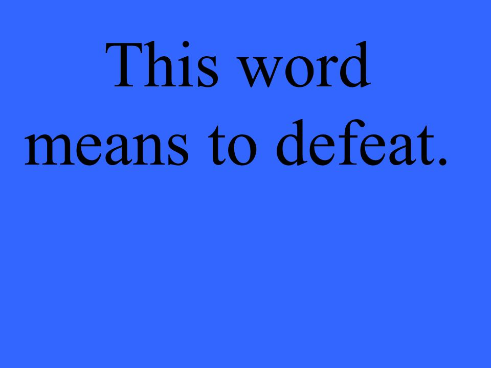 This word means to defeat.