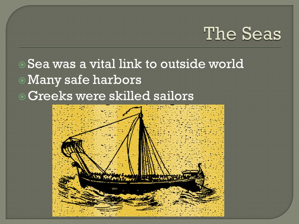  Sea was a vital link to outside world  Many safe harbors  Greeks were skilled sailors