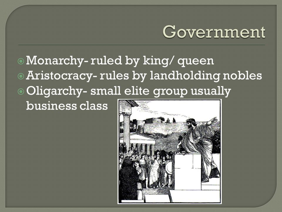  Monarchy- ruled by king/ queen  Aristocracy- rules by landholding nobles  Oligarchy- small elite group usually business class