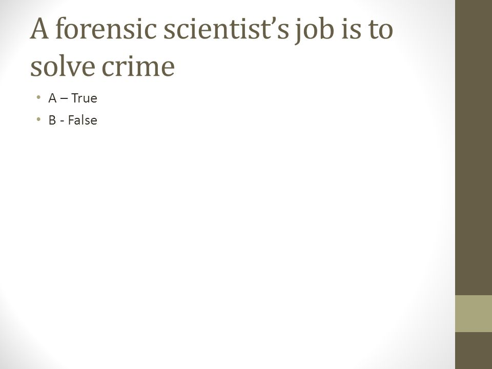 A forensic scientist's job is to solve crime A – True B - False
