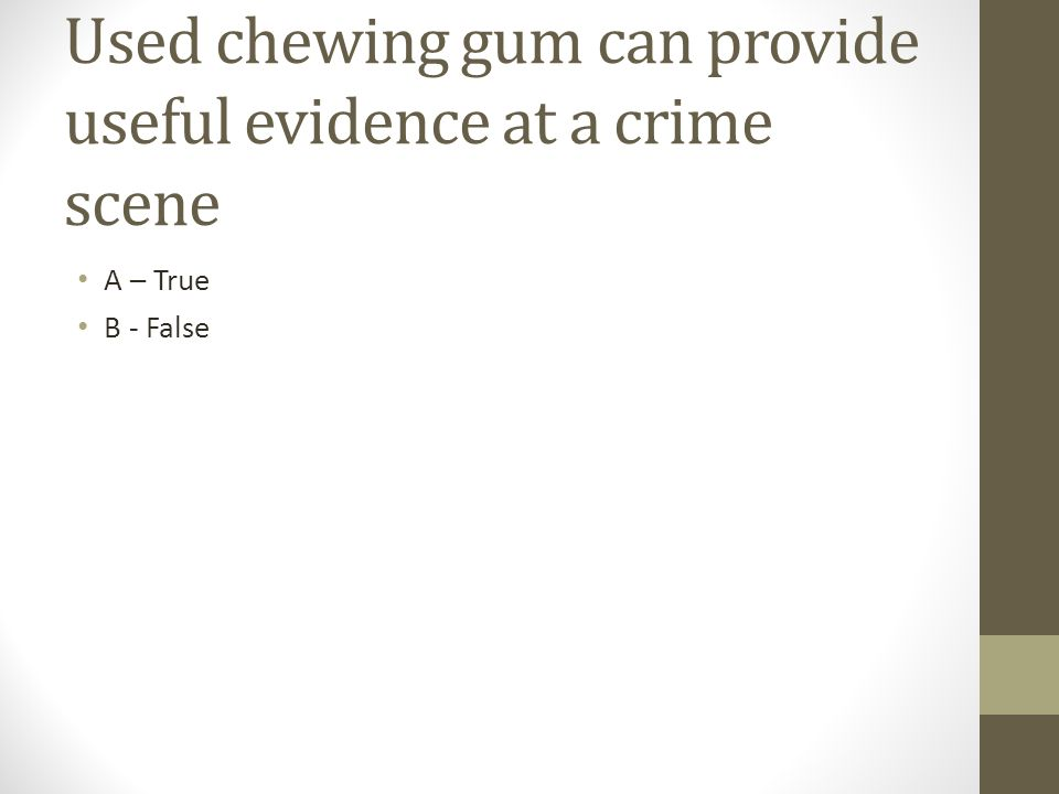 Used chewing gum can provide useful evidence at a crime scene A – True B - False