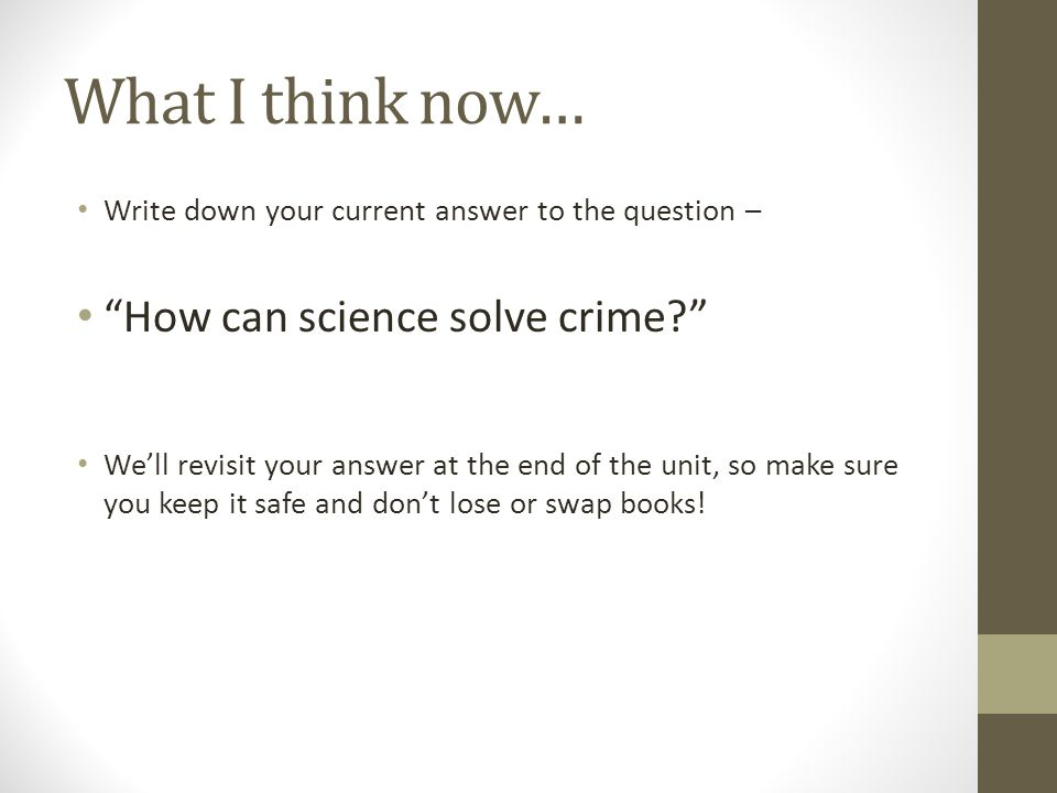 What I think now… Write down your current answer to the question – How can science solve crime We'll revisit your answer at the end of the unit, so make sure you keep it safe and don't lose or swap books!