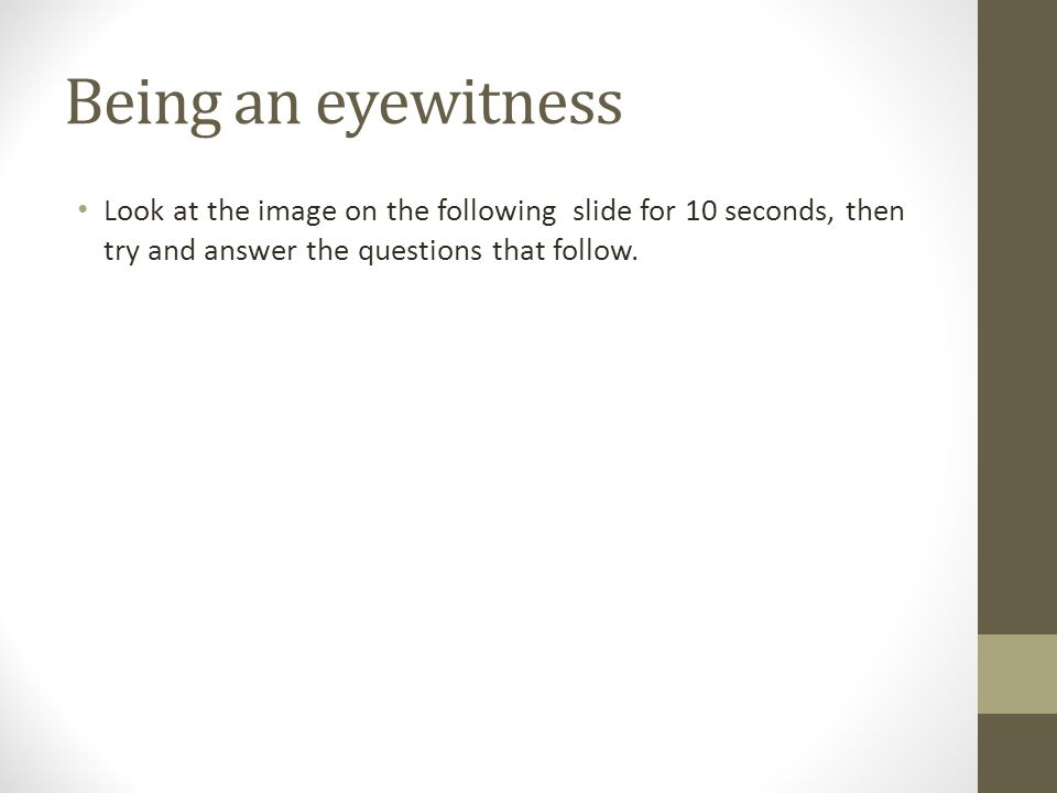Being an eyewitness Look at the image on the following slide for 10 seconds, then try and answer the questions that follow.