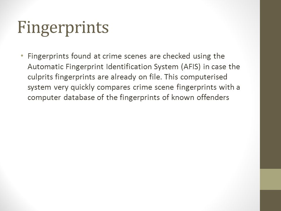 Fingerprints Fingerprints found at crime scenes are checked using the Automatic Fingerprint Identification System (AFIS) in case the culprits fingerprints are already on file.