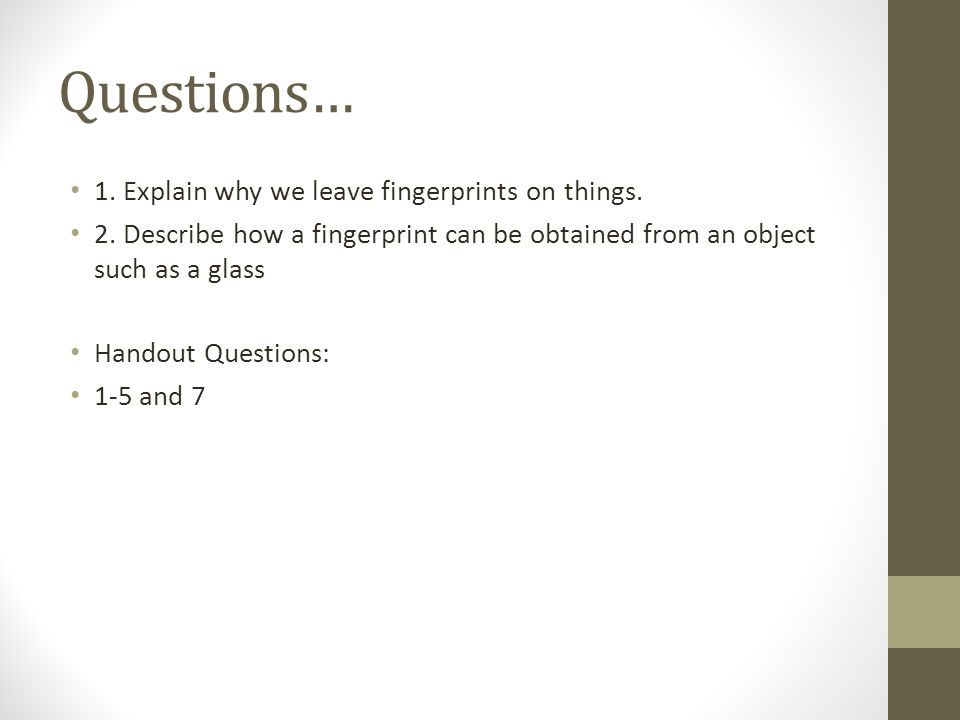 Questions… 1. Explain why we leave fingerprints on things.