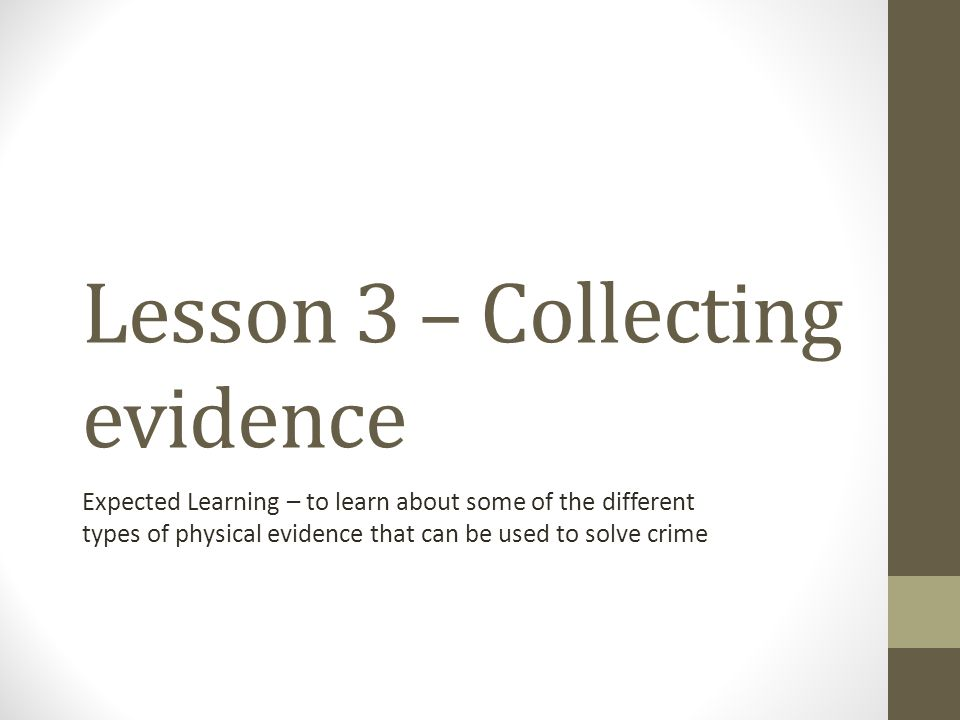 Lesson 3 – Collecting evidence Expected Learning – to learn about some of the different types of physical evidence that can be used to solve crime