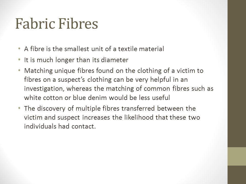 Fabric Fibres A fibre is the smallest unit of a textile material It is much longer than its diameter Matching unique fibres found on the clothing of a victim to fibres on a suspect's clothing can be very helpful in an investigation, whereas the matching of common fibres such as white cotton or blue denim would be less useful The discovery of multiple fibres transferred between the victim and suspect increases the likelihood that these two individuals had contact.