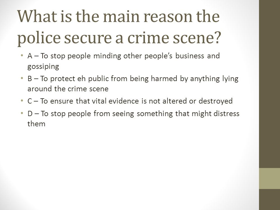 What is the main reason the police secure a crime scene.