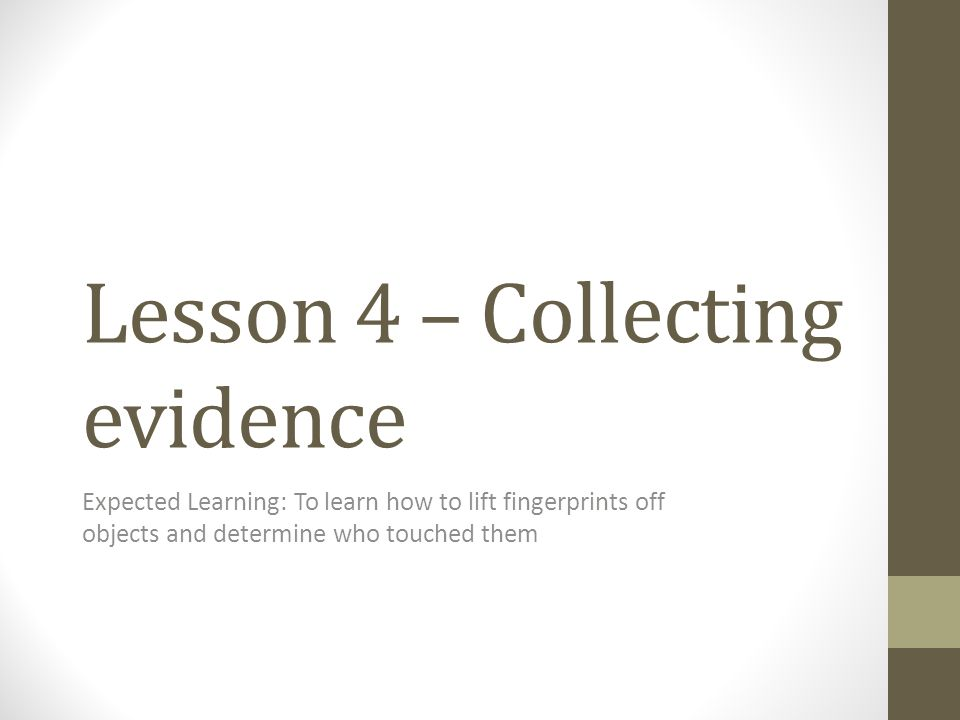 Lesson 4 – Collecting evidence Expected Learning: To learn how to lift fingerprints off objects and determine who touched them