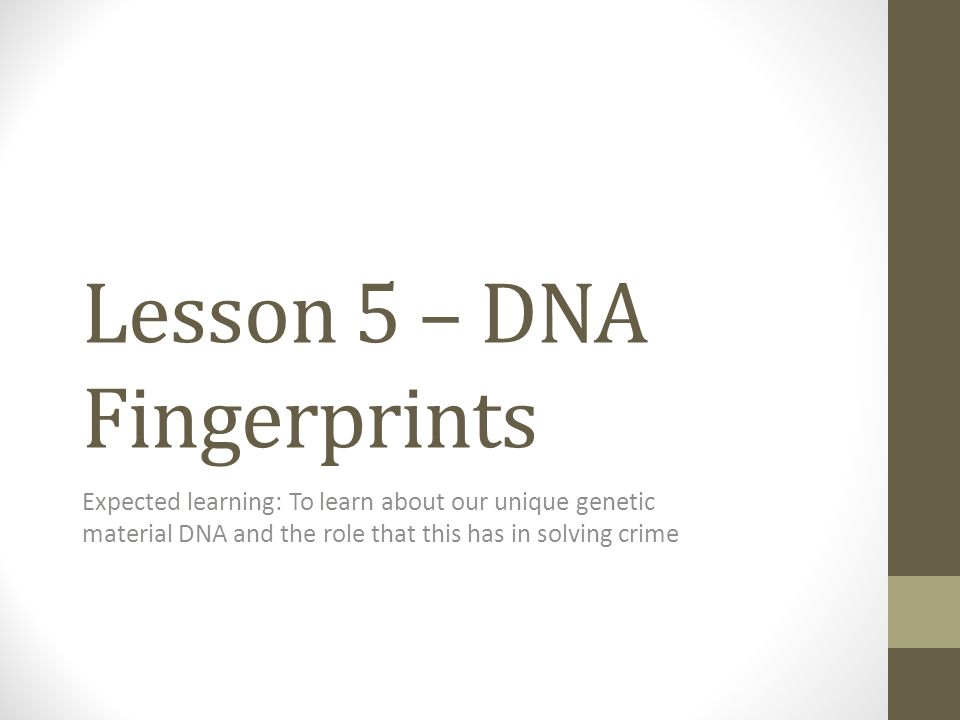 Lesson 5 – DNA Fingerprints Expected learning: To learn about our unique genetic material DNA and the role that this has in solving crime